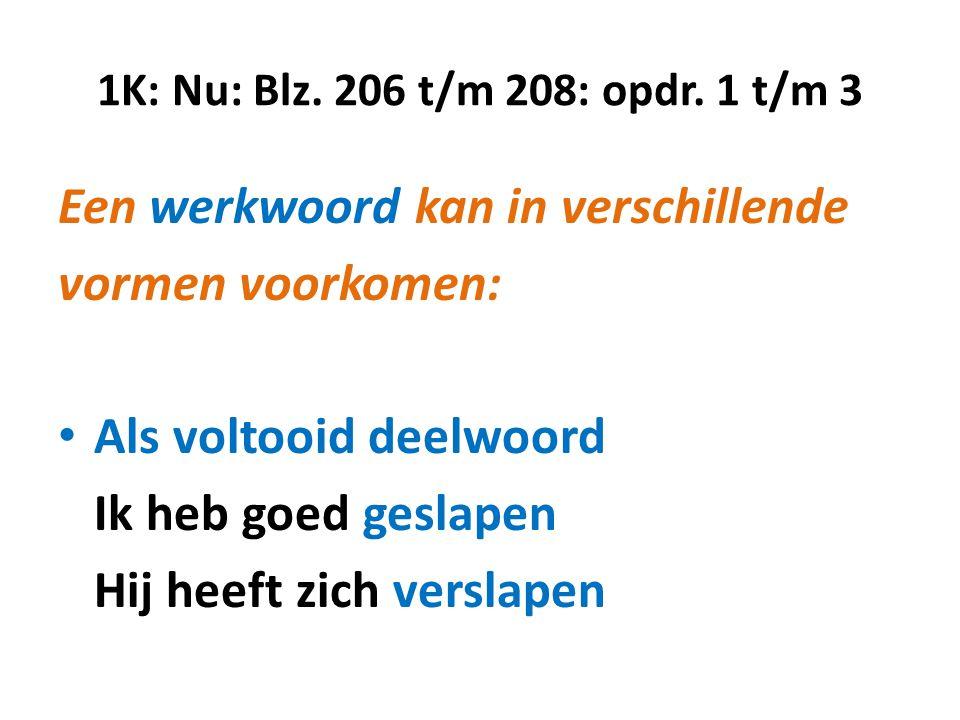 1K: Nu: Blz. 206 t/m 208: opdr. 1 t/m 3 Een werkwoord kan in verschillende vormen voorkomen: • Als voltooid deelwoord Ik heb goed geslapen Hij heeft z