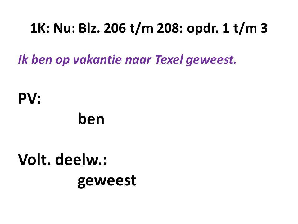 1K: Nu: Blz. 206 t/m 208: opdr. 1 t/m 3 Ik ben op vakantie naar Texel geweest. PV: ben Volt. deelw.: geweest