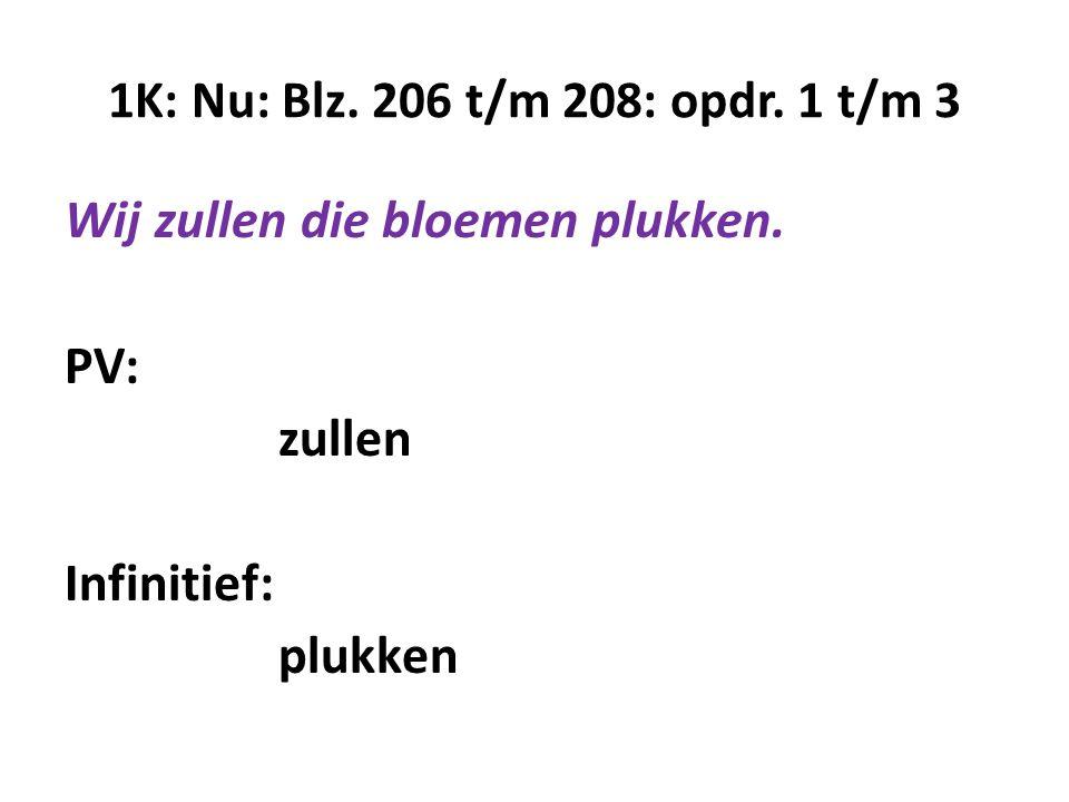 1K: Nu: Blz. 206 t/m 208: opdr. 1 t/m 3 Wij zullen die bloemen plukken. PV: zullen Infinitief: plukken
