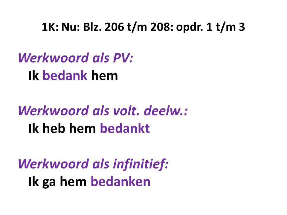 1K: Nu: Blz. 206 t/m 208: opdr. 1 t/m 3 Werkwoord als PV: Ik bedank hem Werkwoord als volt. deelw.: Ik heb hem bedankt Werkwoord als infinitief: Ik ga
