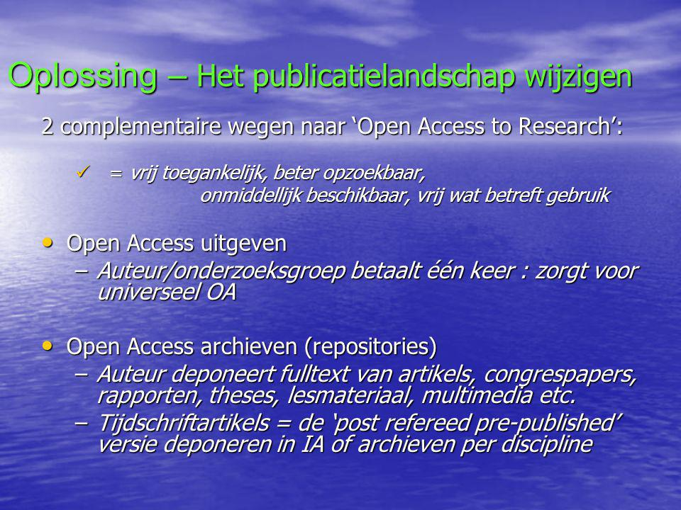 Oplossing – Het publicatielandschap wijzigen 2 complementaire wegen naar 'Open Access to Research':  = vrij toegankelijk, beter opzoekbaar, onmiddellijk beschikbaar, vrij wat betreft gebruik onmiddellijk beschikbaar, vrij wat betreft gebruik • Open Access uitgeven –Auteur/onderzoeksgroep betaalt één keer : zorgt voor universeel OA • Open Access archieven (repositories) –Auteur deponeert fulltext van artikels, congrespapers, rapporten, theses, lesmateriaal, multimedia etc.