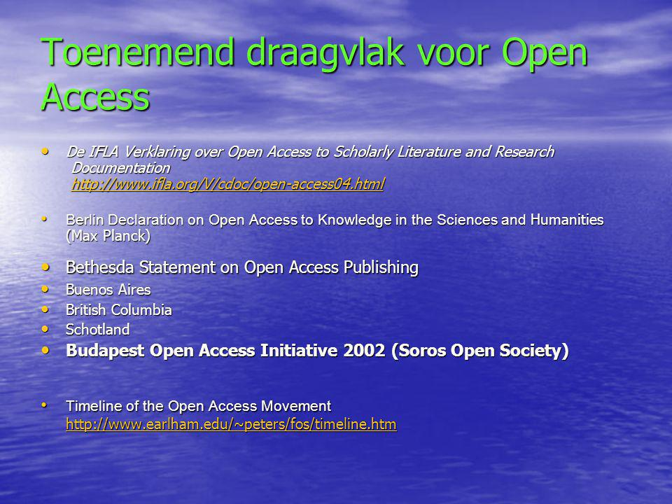 Toenemend draagvlak voor Open Access • De IFLA Verklaring over Open Access to Scholarly Literature and Research Documentation http://www.ifla.org/V/cdoc/open-access04.html http://www.ifla.org/V/cdoc/open-access04.html • Berlin Declaration on Open Access to Knowledge in the Sciences and Humanities (Max Planck) • Bethesda Statement on Open Access Publishing • Buenos Aires • British Columbia • Schotland • Budapest Open Access Initiative 2002 (Soros Open Society) • Timeline of the Open Access Movement http://www.earlham.edu/~peters/fos/timeline.htm http://www.earlham.edu/~peters/fos/timeline.htm