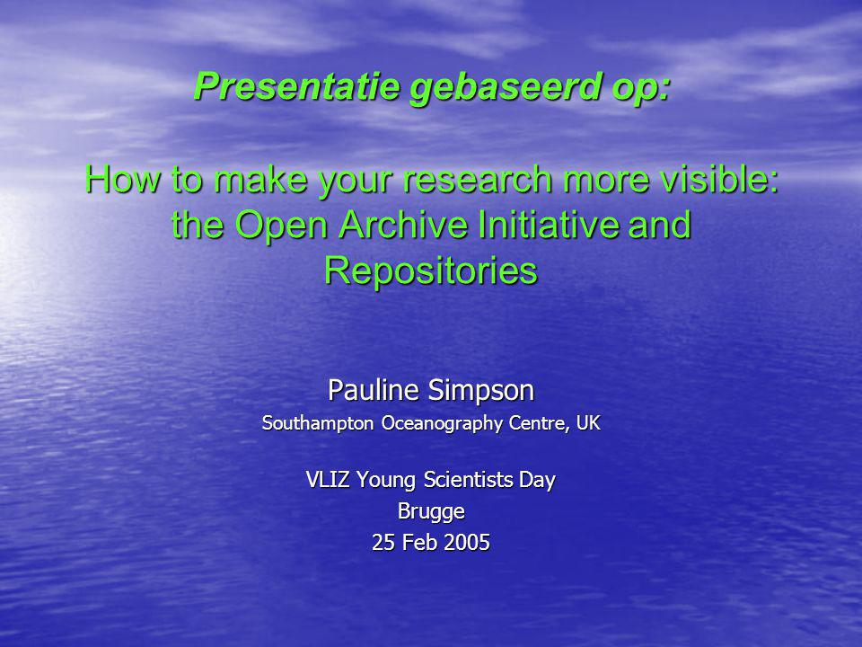 Presentatie gebaseerd op: How to make your research more visible: the Open Archive Initiative and Repositories Pauline Simpson Southampton Oceanography Centre, UK VLIZ Young Scientists Day Brugge 25 Feb 2005