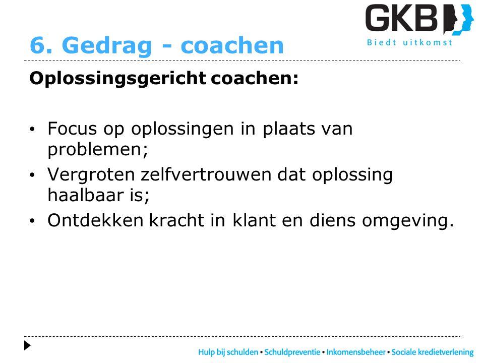 6. Gedrag - coachen Oplossingsgericht coachen: • Focus op oplossingen in plaats van problemen; • Vergroten zelfvertrouwen dat oplossing haalbaar is; •