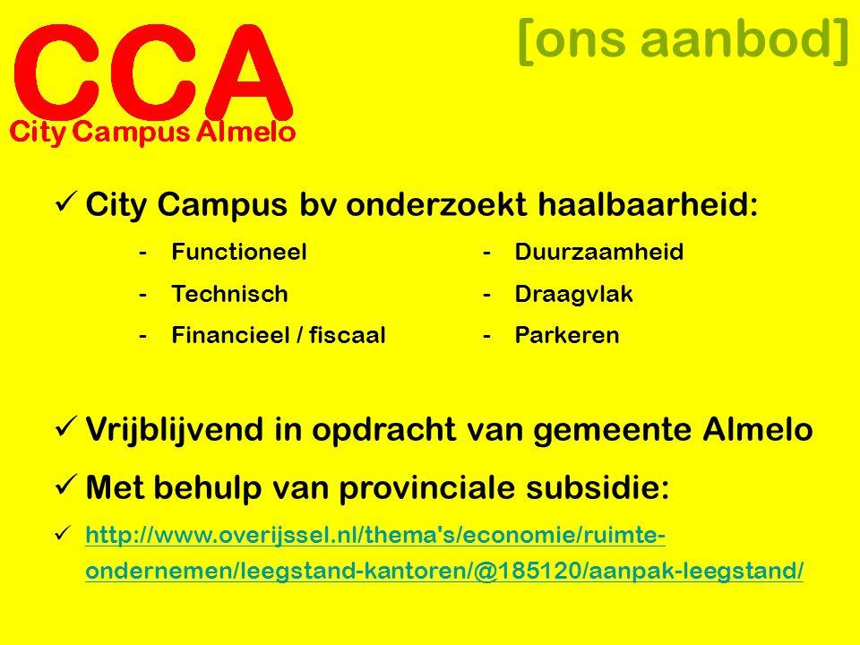 [ons aanbod]  City Campus bv onderzoekt haalbaarheid: -Functioneel- Duurzaamheid -Technisch- Draagvlak -Financieel / fiscaal- Parkeren  Vrijblijvend in opdracht van gemeente Almelo  Met behulp van provinciale subsidie:  http://www.overijssel.nl/thema s/economie/ruimte- ondernemen/leegstand-kantoren/@185120/aanpak-leegstand/ http://www.overijssel.nl/thema s/economie/ruimte- ondernemen/leegstand-kantoren/@185120/aanpak-leegstand/
