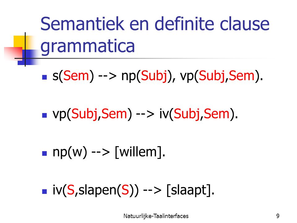 Natuurlijke-Taalinterfaces10 Semantiek en definite clause grammatica s(slapen(w)) np(w)vp(S,slapen(S)) iv(S,slapen(S)) willem slaapt