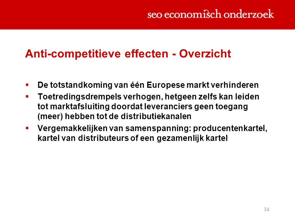 34 Anti-competitieve effecten - Overzicht  De totstandkoming van één Europese markt verhinderen  Toetredingsdrempels verhogen, hetgeen zelfs kan lei