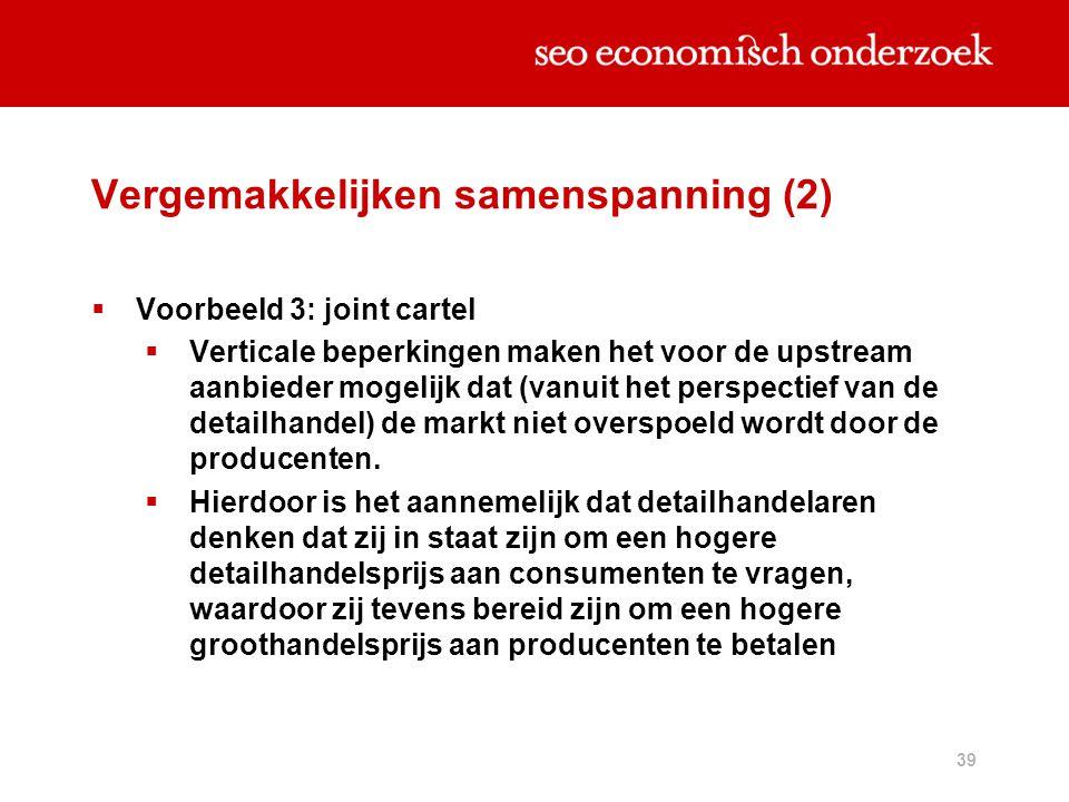 39 Vergemakkelijken samenspanning (2)  Voorbeeld 3: joint cartel  Verticale beperkingen maken het voor de upstream aanbieder mogelijk dat (vanuit he