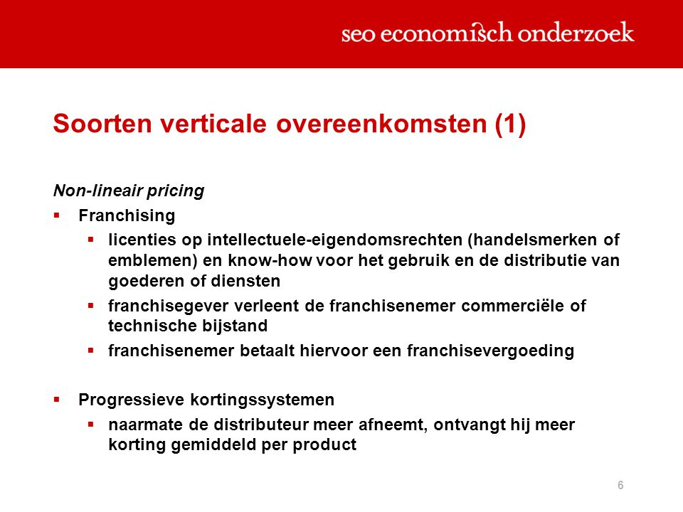 6 Soorten verticale overeenkomsten (1) Non-lineair pricing  Franchising  licenties op intellectuele-eigendomsrechten (handelsmerken of emblemen) en