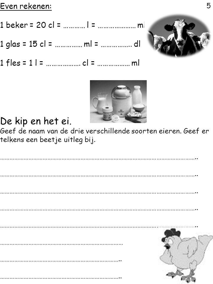 5 Even rekenen: 1 beker = 20 cl = ………… l = ………………… ml 1 glas = 15 cl = …………… ml = …………….. dl 1 fles = 1 l = ………………. cl = ……………… ml De kip en het ei. G