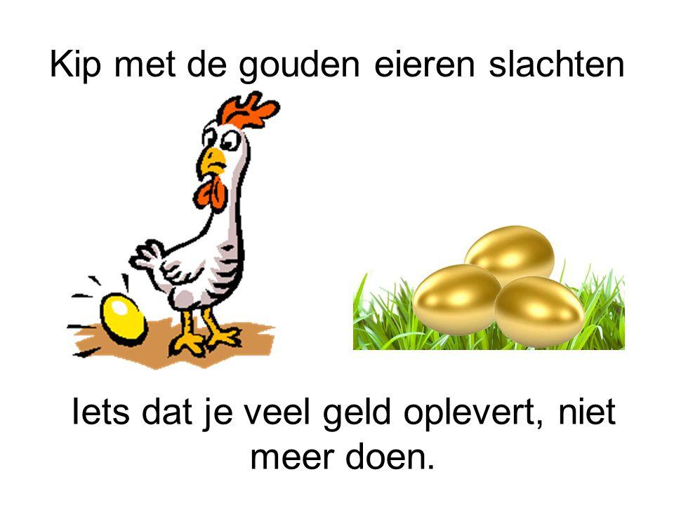 Kip met de gouden eieren slachten Iets dat je veel geld oplevert, niet meer doen.