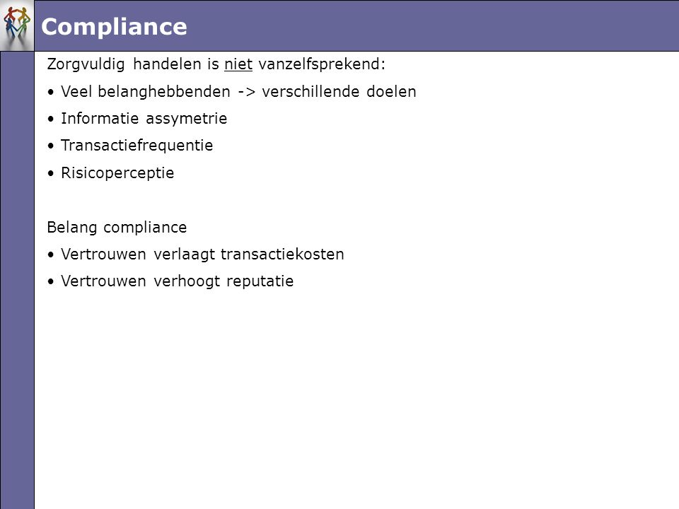 Compliance Zorgvuldig handelen is niet vanzelfsprekend: •Veel belanghebbenden -> verschillende doelen •Informatie assymetrie •Transactiefrequentie •Risicoperceptie Belang compliance •Vertrouwen verlaagt transactiekosten •Vertrouwen verhoogt reputatie