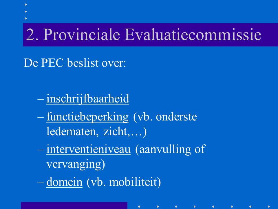 2. Provinciale Evaluatiecommissie De PEC beslist over: –inschrijfbaarheid –functiebeperking (vb. onderste ledematen, zicht,…) –interventieniveau (aanv