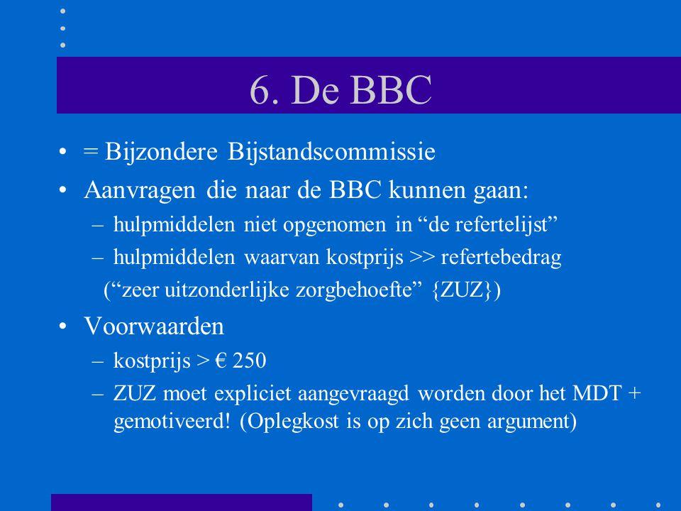 """6. De BBC •= Bijzondere Bijstandscommissie •Aanvragen die naar de BBC kunnen gaan: –hulpmiddelen niet opgenomen in """"de refertelijst"""" –hulpmiddelen waa"""