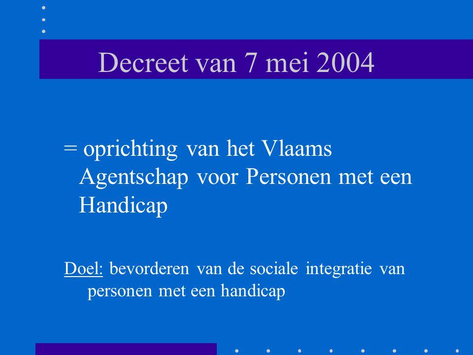 Decreet van 7 mei 2004 = oprichting van het Vlaams Agentschap voor Personen met een Handicap Doel: bevorderen van de sociale integratie van personen m