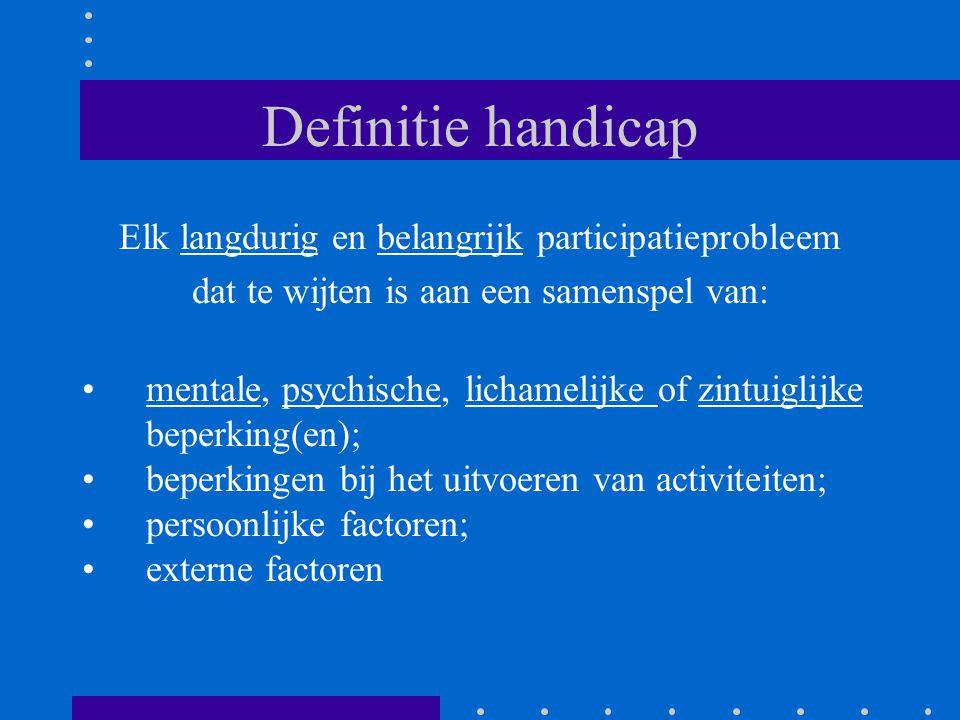 Definitie handicap Elk langdurig en belangrijk participatieprobleem dat te wijten is aan een samenspel van: •mentale, psychische, lichamelijke of zint