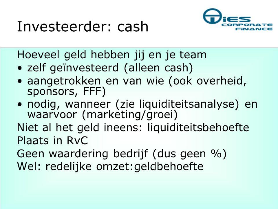 Investeerder: cash Hoeveel geld hebben jij en je team •zelf geïnvesteerd (alleen cash) •aangetrokken en van wie (ook overheid, sponsors, FFF) •nodig,