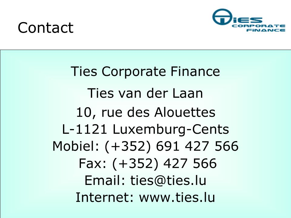 Ties Corporate Finance Ties van der Laan 10, rue des Alouettes L-1121 Luxemburg-Cents Mobiel: (+352) 691 427 566 Fax: (+352) 427 566 Email: ties@ties.