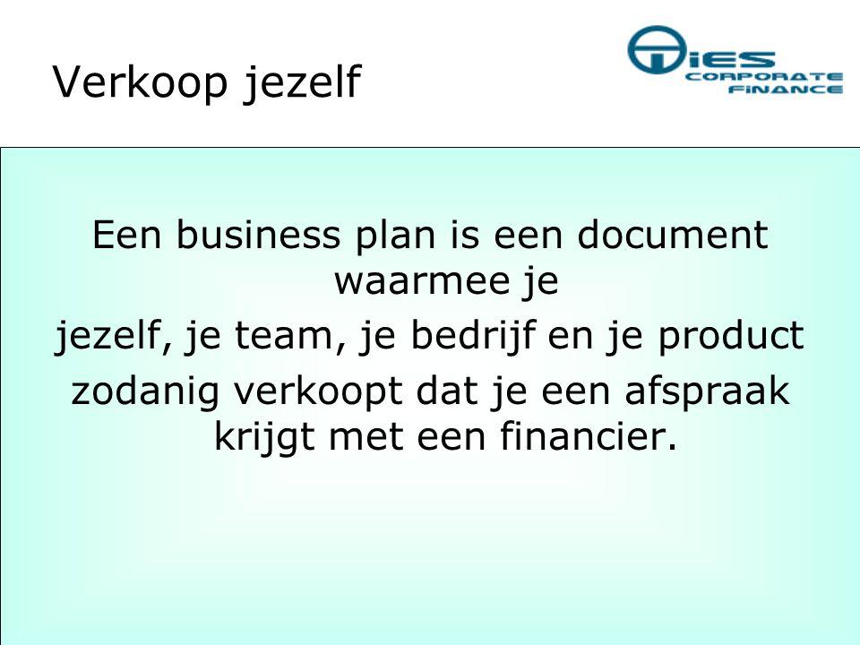 Verkoop jezelf Een business plan is een document waarmee je jezelf, je team, je bedrijf en je product zodanig verkoopt dat je een afspraak krijgt met
