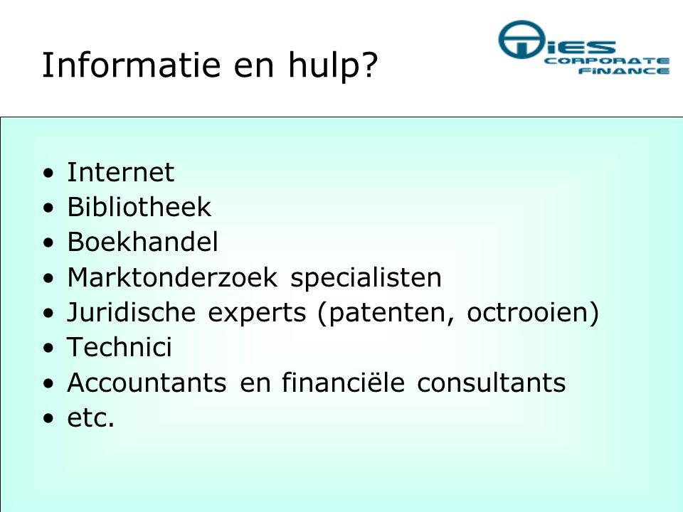 Informatie en hulp? •Internet •Bibliotheek •Boekhandel •Marktonderzoek specialisten •Juridische experts (patenten, octrooien) •Technici •Accountants e