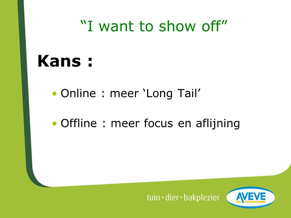 """I want to show off"" Kans : •Online : meer 'Long Tail' •Offline : meer focus en aflijning"