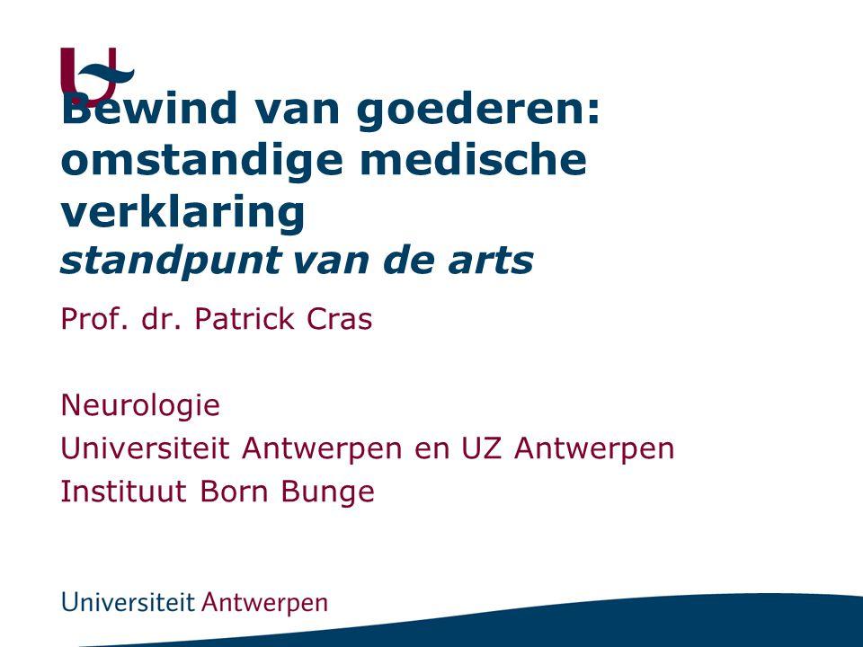 Bewind van goederen: omstandige medische verklaring standpunt van de arts Prof. dr. Patrick Cras Neurologie Universiteit Antwerpen en UZ Antwerpen Ins