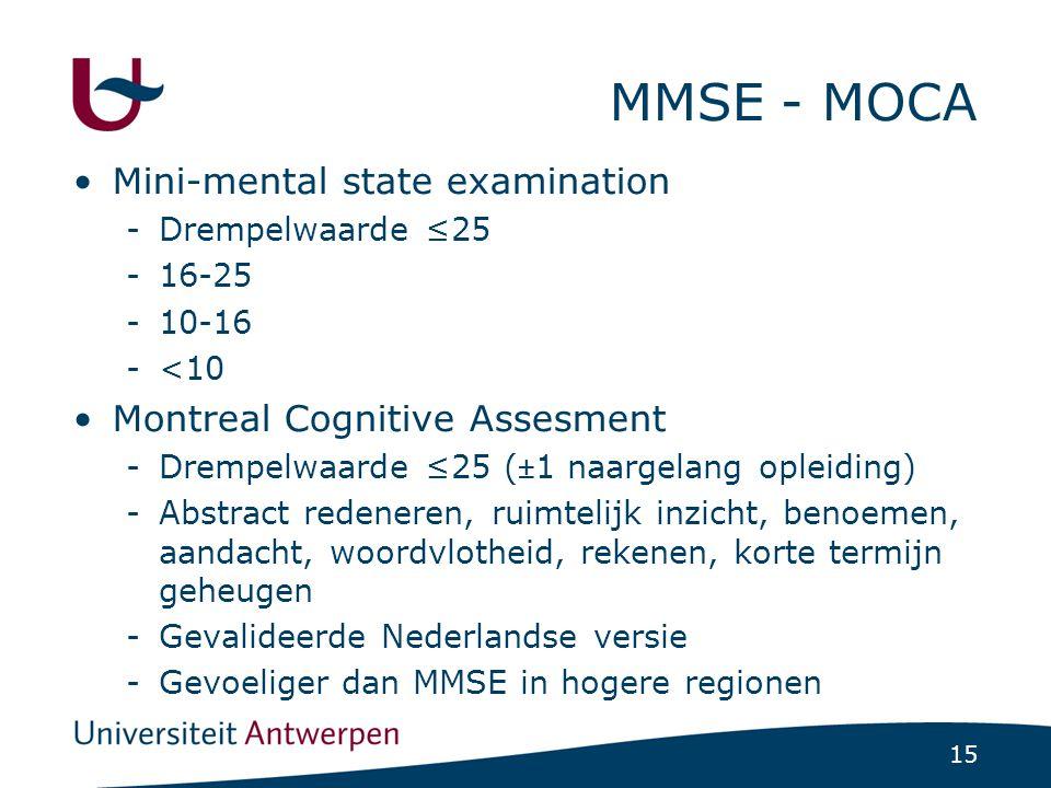 15 MMSE - MOCA •Mini-mental state examination -Drempelwaarde ≤25 -16-25 -10-16 -<10 •Montreal Cognitive Assesment -Drempelwaarde ≤25 (±1 naargelang op