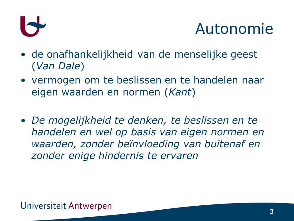 3 Autonomie •de onafhankelijkheid van de menselijke geest (Van Dale) •vermogen om te beslissen en te handelen naar eigen waarden en normen (Kant) •De