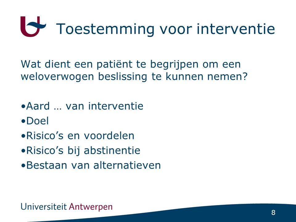 8 Toestemming voor interventie Wat dient een patiënt te begrijpen om een weloverwogen beslissing te kunnen nemen? •Aard … van interventie •Doel •Risic