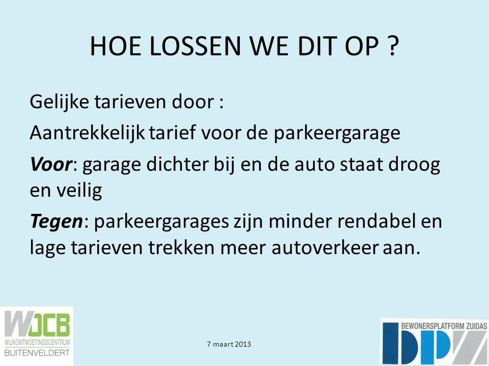 7 maart 2013 HOE LOSSEN WE DIT OP ? Gelijke tarieven door : Aantrekkelijk tarief voor de parkeergarage Voor: garage dichter bij en de auto staat droog
