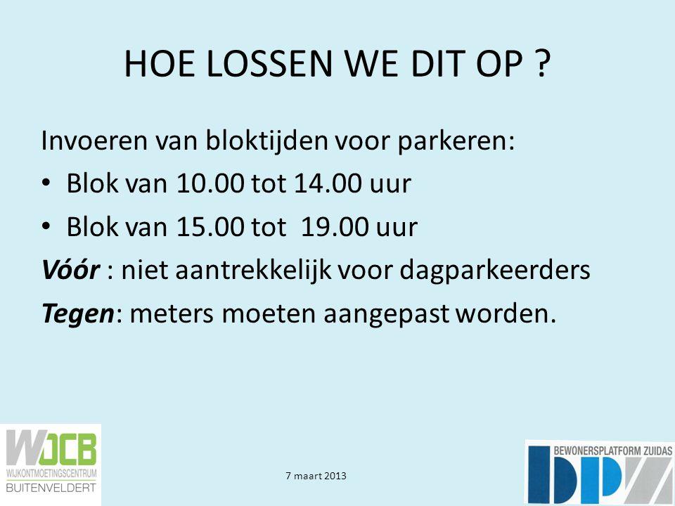 7 maart 2013 HOE LOSSEN WE DIT OP ? Invoeren van bloktijden voor parkeren: • Blok van 10.00 tot 14.00 uur • Blok van 15.00 tot 19.00 uur Vóór : niet a