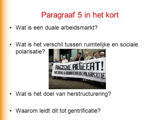 Paragraaf 5 in het kort •Wat is een duale arbeidsmarkt? •Wat is het verschil tussen ruimtelijke en sociale polarisatie? •Wat is het doel van herstruct