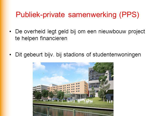 Publiek-private samenwerking (PPS) •De overheid legt geld bij om een nieuwbouw project te helpen financieren •Dit gebeurt bijv. bij stadions of studen