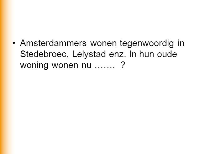 •Amsterdammers wonen tegenwoordig in Stedebroec, Lelystad enz. In hun oude woning wonen nu ……. ?
