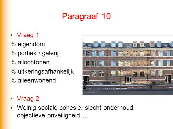 Paragraaf 10 •Vraag 1 % eigendom % portiek / galerij % allochtonen % uitkeringsafhankelijk % alleenwonend •Vraag 2 •Weinig sociale cohesie, slecht ond