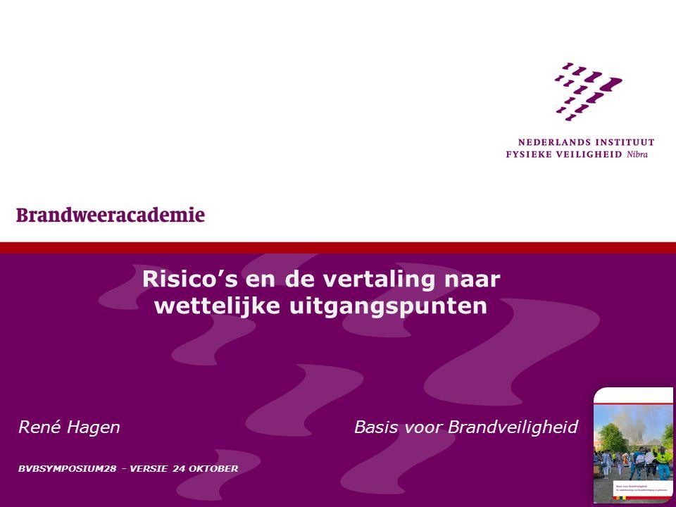 1 Risico's en de vertaling naar wettelijke uitgangspunten René Hagen Basis voor Brandveiligheid BVBSYMPOSIUM28 - VERSIE 24 OKTOBER