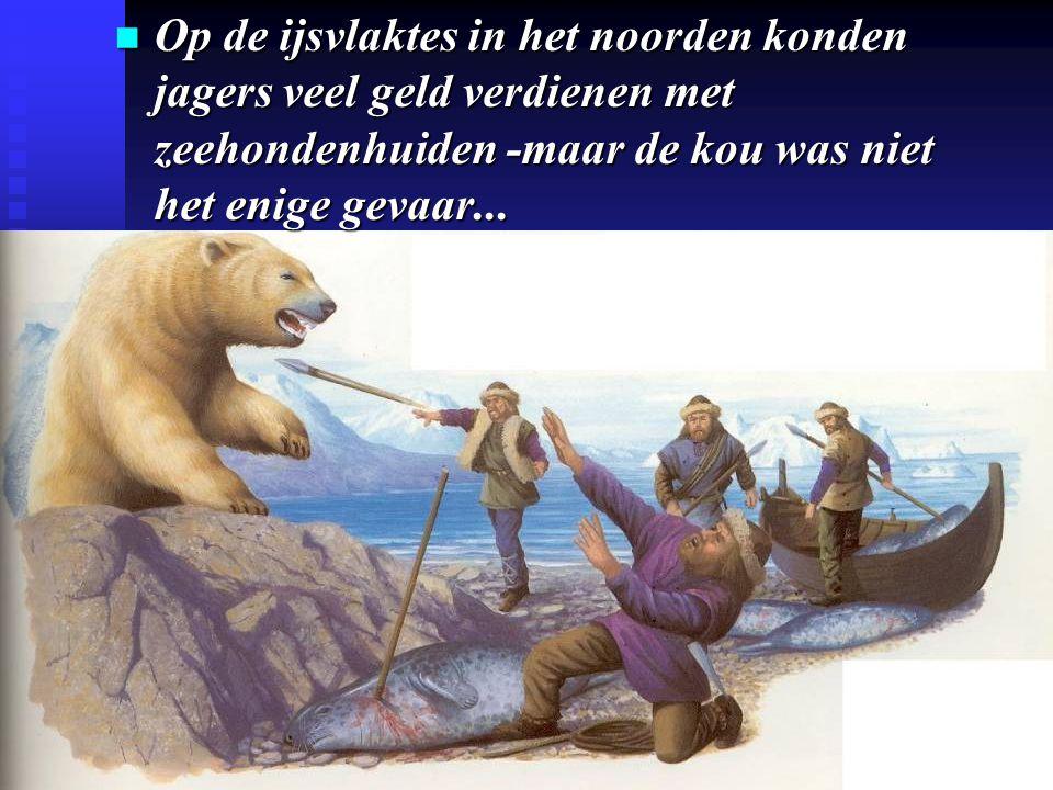n Op de ijsvlaktes in het noorden konden jagers veel geld verdienen met zeehondenhuiden -maar de kou was niet het enige gevaar...