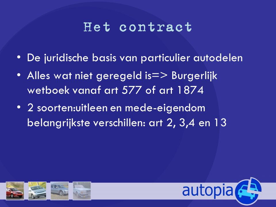 Het contract •De juridische basis van particulier autodelen •Alles wat niet geregeld is=> Burgerlijk wetboek vanaf art 577 of art 1874 •2 soorten:uitleen en mede-eigendom belangrijkste verschillen: art 2, 3,4 en 13