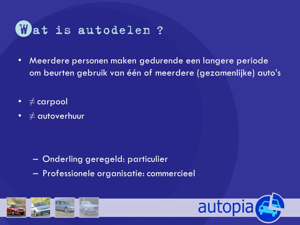 •Meerdere personen maken gedurende een langere periode om beurten gebruik van één of meerdere (gezamenlijke) auto's •≠ carpool •≠ autoverhuur –Onderli