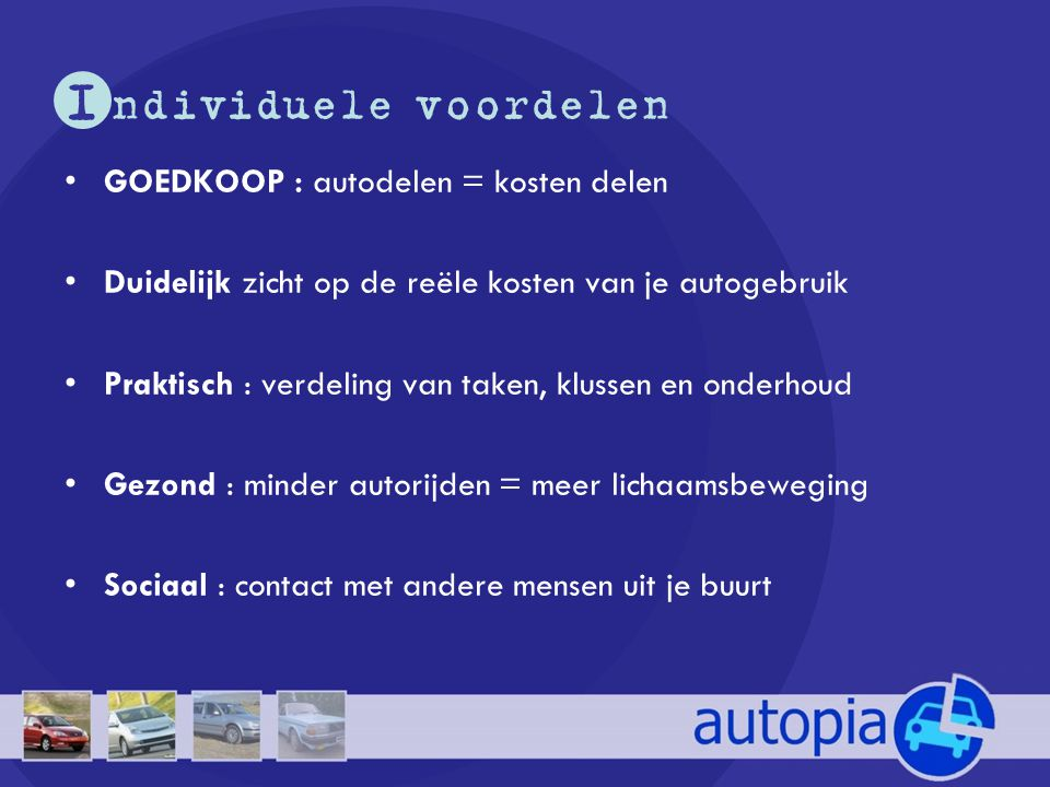 I ndividuele voordelen •GOEDKOOP : autodelen = kosten delen •Duidelijk zicht op de reële kosten van je autogebruik •Praktisch : verdeling van taken, k