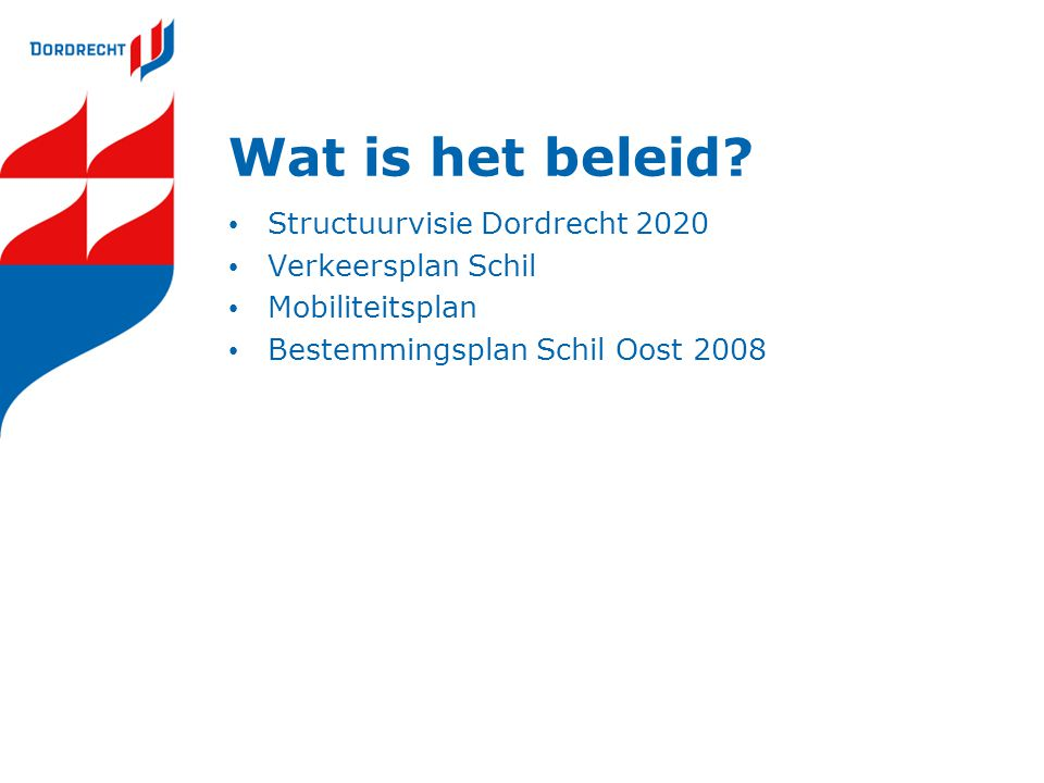 Wat is het beleid? • Structuurvisie Dordrecht 2020 • Verkeersplan Schil • Mobiliteitsplan • Bestemmingsplan Schil Oost 2008