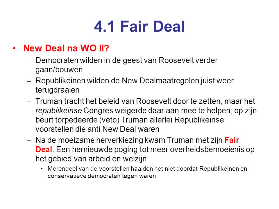 4.1 Fair Deal •New Deal na WO II? –Democraten wilden in de geest van Roosevelt verder gaan/bouwen –Republikeinen wilden de New Dealmaatregelen juist w