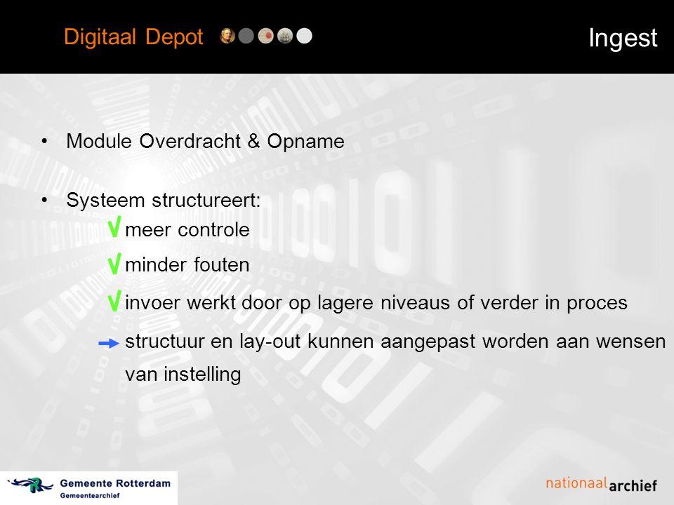 Digitaal Depot Ingest •Module Overdracht & Opname •Systeem structureert: meer controle minder fouten invoer werkt door op lagere niveaus of verder in proces structuur en lay-out kunnen aangepast worden aan wensen van instelling