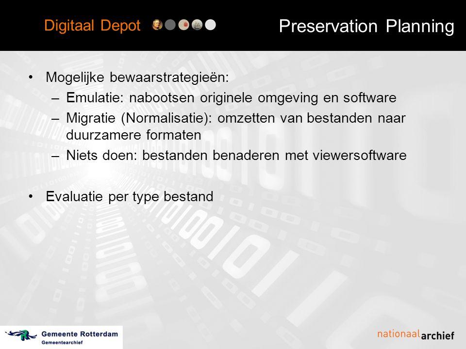 Digitaal Depot Preservation Planning •Mogelijke bewaarstrategieën: –Emulatie: nabootsen originele omgeving en software –Migratie (Normalisatie): omzetten van bestanden naar duurzamere formaten –Niets doen: bestanden benaderen met viewersoftware •Evaluatie per type bestand