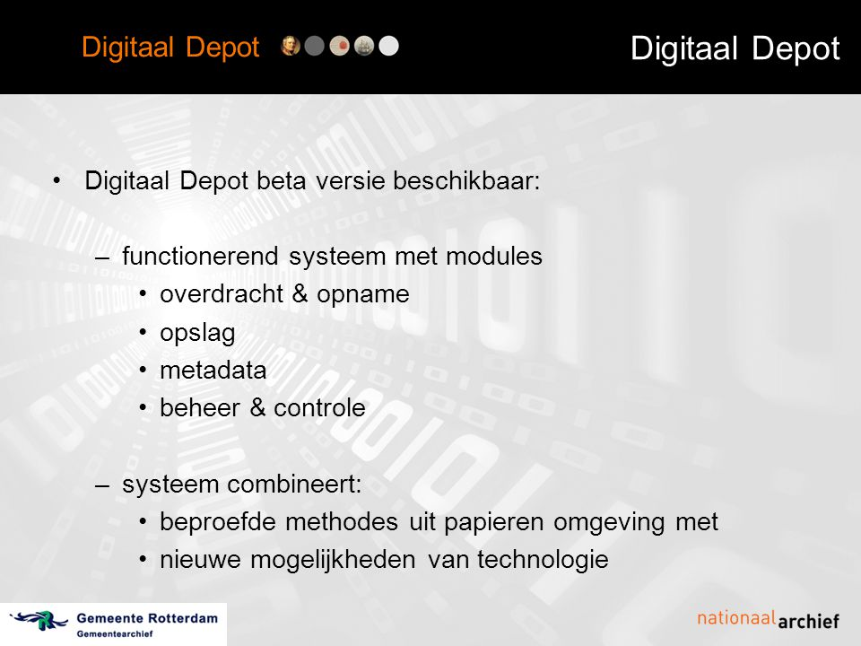 Digitaal Depot •Digitaal Depot beta versie beschikbaar: –functionerend systeem met modules •overdracht & opname •opslag •metadata •beheer & controle –systeem combineert: •beproefde methodes uit papieren omgeving met •nieuwe mogelijkheden van technologie