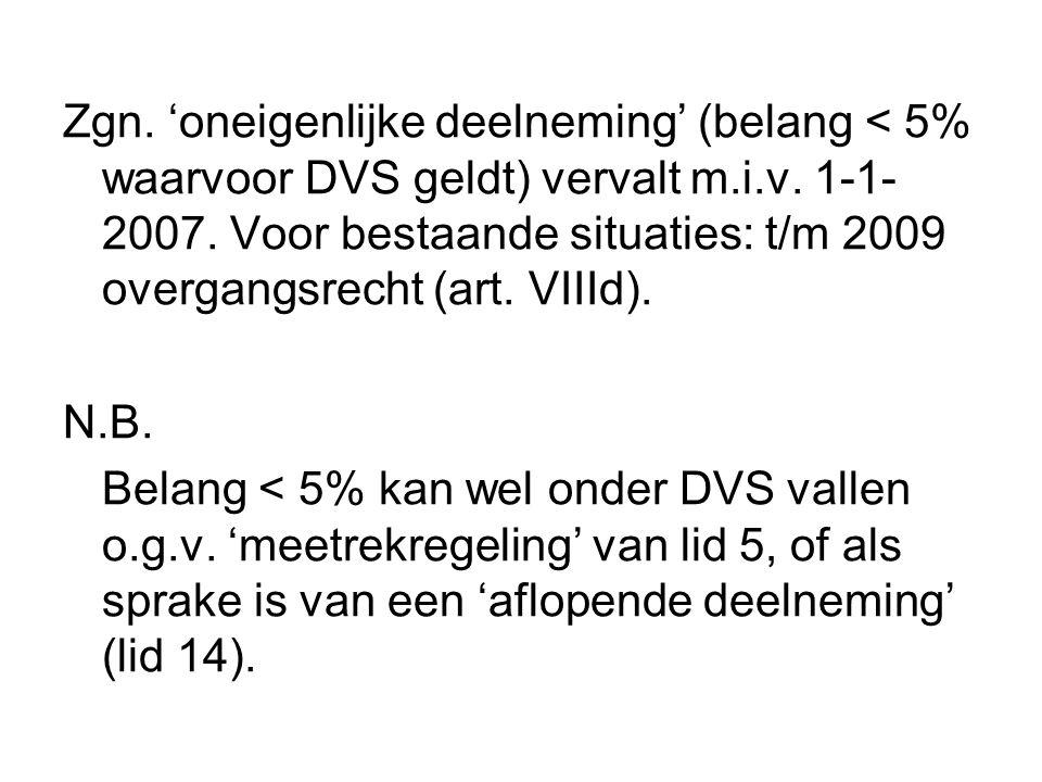 Zgn. 'oneigenlijke deelneming' (belang < 5% waarvoor DVS geldt) vervalt m.i.v. 1-1- 2007. Voor bestaande situaties: t/m 2009 overgangsrecht (art. VIII
