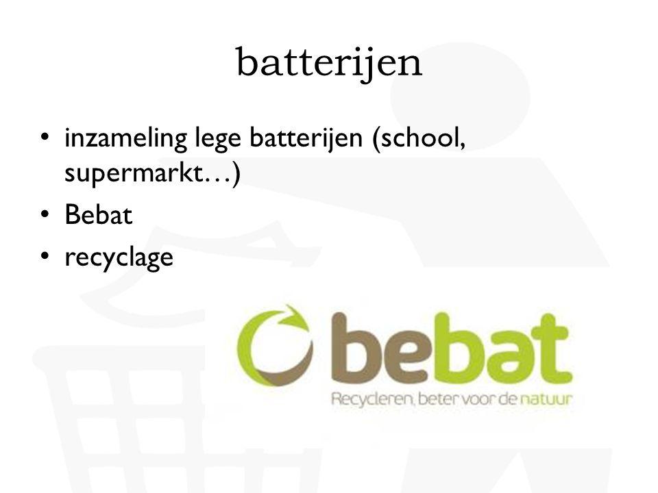 • inzameling lege batterijen (school, supermarkt…) • Bebat • recyclage