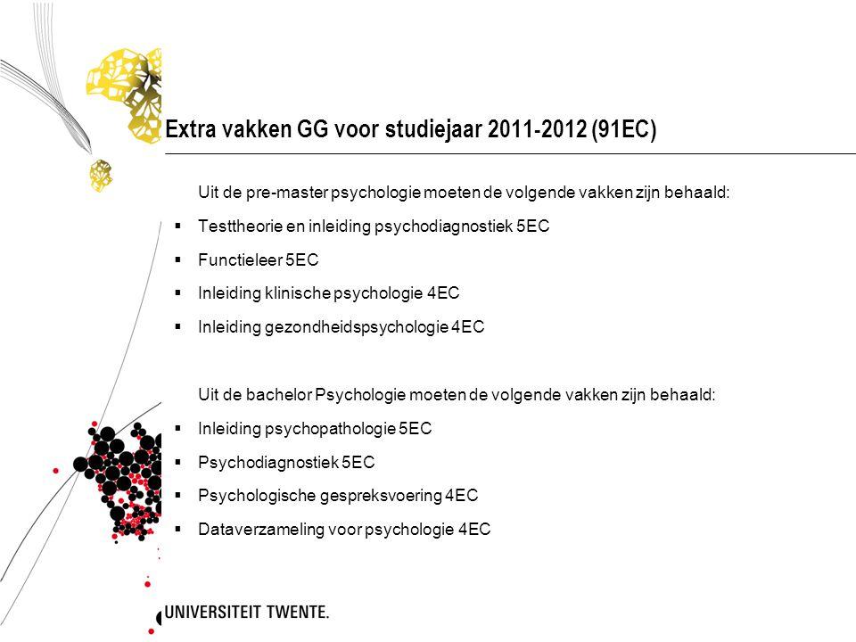 Extra vakken GG voor studiejaar 2011-2012 (91EC) Uit de pre-master psychologie moeten de volgende vakken zijn behaald:  Testtheorie en inleiding psyc