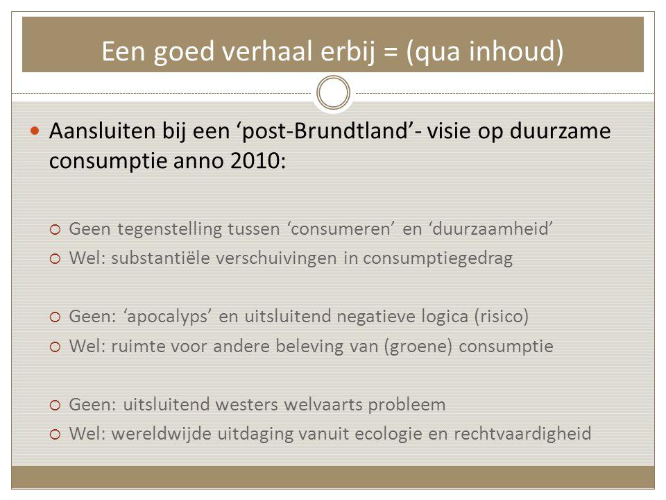 Een goed verhaal erbij = (qua inhoud)  Aansluiten bij een 'post-Brundtland'- visie op duurzame consumptie anno 2010:  Geen tegenstelling tussen 'consumeren' en 'duurzaamheid'  Wel: substantiële verschuivingen in consumptiegedrag  Geen: 'apocalyps' en uitsluitend negatieve logica (risico)  Wel: ruimte voor andere beleving van (groene) consumptie  Geen: uitsluitend westers welvaarts probleem  Wel: wereldwijde uitdaging vanuit ecologie en rechtvaardigheid