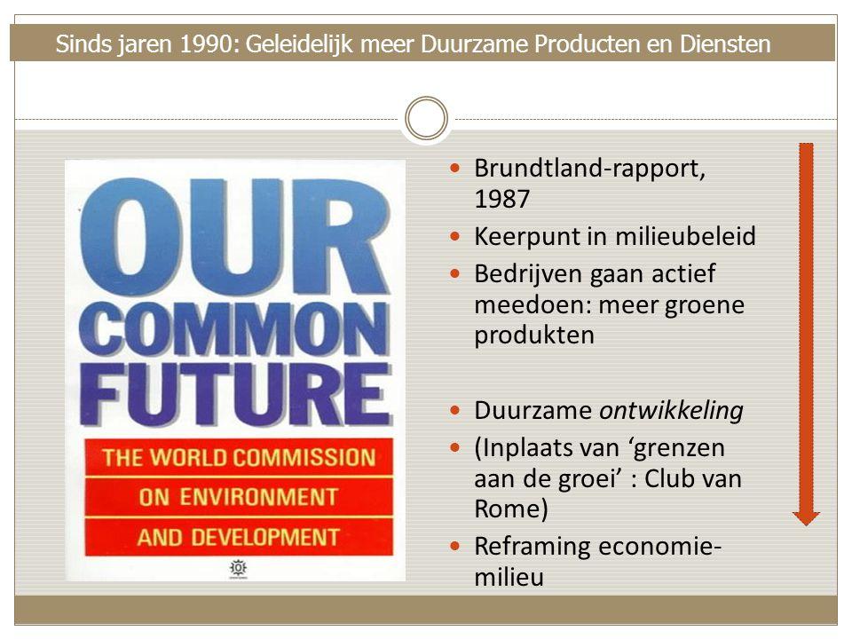 Sinds jaren 1990: Geleidelijk meer Duurzame Producten en Diensten  Brundtland-rapport, 1987  Keerpunt in milieubeleid  Bedrijven gaan actief meedoen: meer groene produkten  Duurzame ontwikkeling  (Inplaats van 'grenzen aan de groei' : Club van Rome)  Reframing economie- milieu